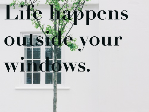 life happens outside your window
